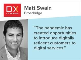 "Matt Swain, Broadridge: "" The pandemic has created opportunities to introduce digitally reticent customers to digital services."""