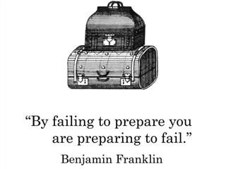 Ben Franklin said by failing to prepare you are preparing to fail