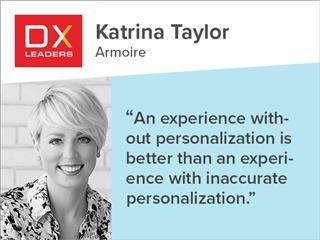 "DX Leader Katrina Taylor of Armoire. Quote: ""An experience without personalization is better than an experience with inaccurate personalization"""