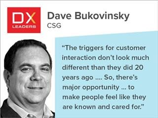 "Dave Bukovinsky of CSG: ""The triggers for customer interaction do not look much different than they did 20 years ago. … So, there's major opportunity … to make people feel like they are known and cared for."""