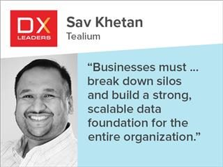 "Tealium's Sav Khetan, ""Businesses must ... break down silos and build strong, scalable data foundation for the entire organization."""