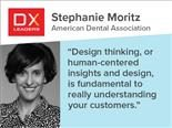 "Stephanie Moritz of the American Dental Association: ""Design thinking, or human-centered insights and design, is fundamental to really understanding your customers."""