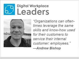 "Digital Workplace Leaders ""Organizations can oftentimes leverage the same skills and knowhow used for their customers to service their internal customer: employees.""— Andrew Bishop"