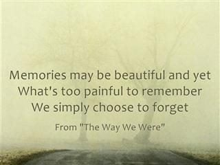 Quote from The Way We Were: Memories may be beautiful and yet/What's too painful to remember/We simply choose to forget