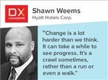 "Shawn Weems of Hyatt: ""Change is a lot harder than we think. It can take a while to see progress; it's a crawl sometimes, rather than a run or even a walk."""